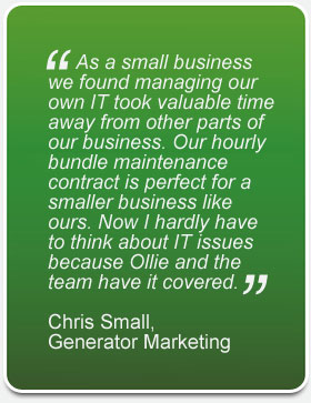 As a small business we found managing our own IT took valuable time away from other parts of our business. Our hourly bundle maintenance contract is perfect for a smaller business like ours. Now I hardly have to think about IT issues because Ollie and the team have it covered.Chris Small,Generator Marketing